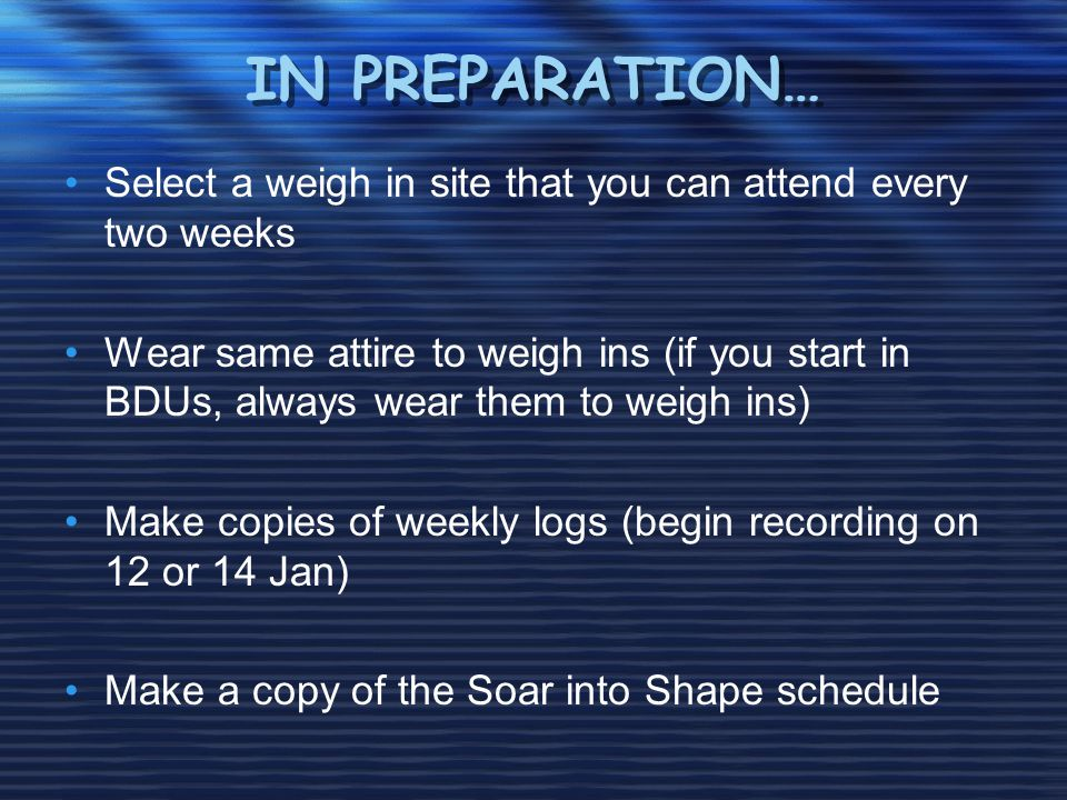 IN PREPARATION… Select a weigh in site that you can attend every two weeks Wear same attire to weigh ins (if you start in BDUs, always wear them to weigh ins) Make copies of weekly logs (begin recording on 12 or 14 Jan) Make a copy of the Soar into Shape schedule