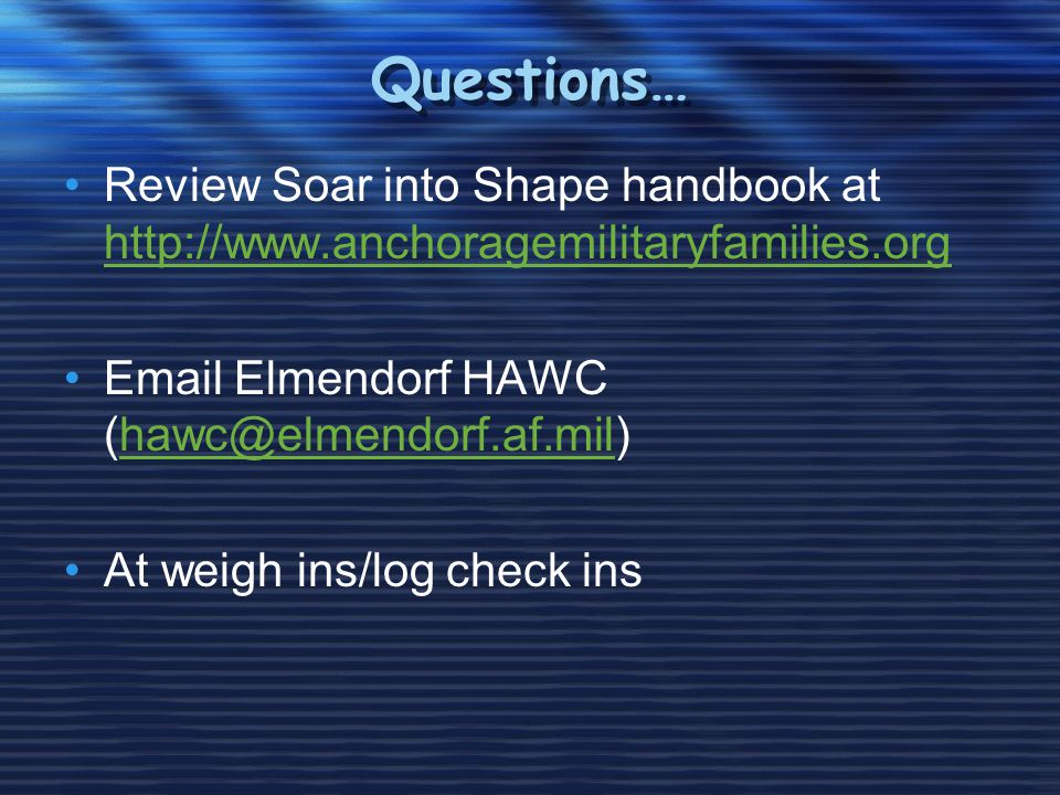 Questions… Review Soar into Shape handbook at http://www.anchoragemilitaryfamilies.org http://www.anchoragemilitaryfamilies.org Email Elmendorf HAWC (hawc@elmendorf.af.mil)hawc@elmendorf.af.mil At weigh ins/log check ins