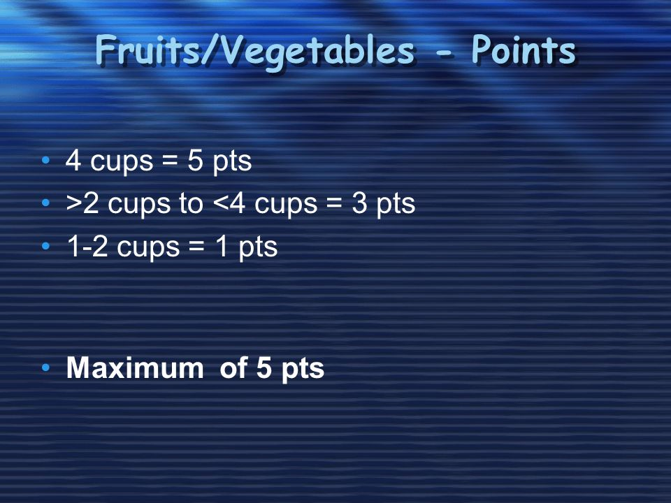 Fruits/Vegetables - Points 4 cups = 5 pts >2 cups to <4 cups = 3 pts 1-2 cups = 1 pts Maximum of 5 pts
