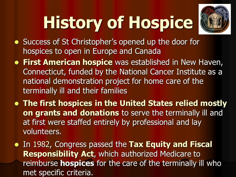 History of Hospice Success of St Christophers opened up the door for hospices to open in Europe and Canada Success of St Christophers opened up the door for hospices to open in Europe and Canada First American hospice was established in New Haven, Connecticut, funded by the National Cancer Institute as a national demonstration project for home care of the terminally ill and their families First American hospice was established in New Haven, Connecticut, funded by the National Cancer Institute as a national demonstration project for home care of the terminally ill and their families The first hospices in the United States relied mostly on grants and donations to serve the terminally ill and at first were staffed entirely by professional and lay volunteers.
