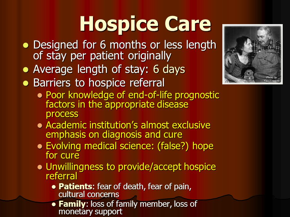 Hospice Care Designed for 6 months or less length of stay per patient originally Designed for 6 months or less length of stay per patient originally A