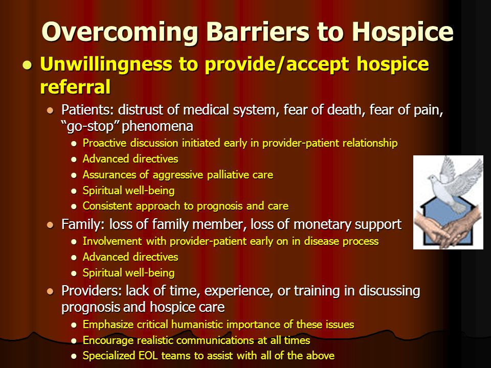 Overcoming Barriers to Hospice Unwillingness to provide/accept hospice referral Unwillingness to provide/accept hospice referral Patients: distrust of