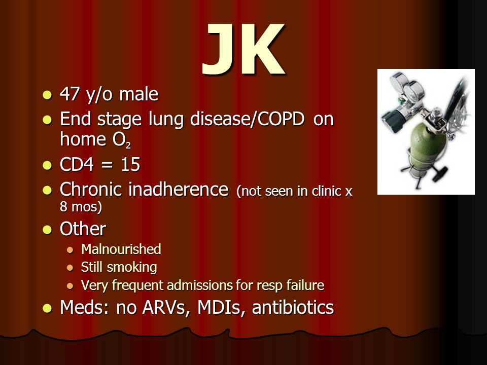 JK 47 y/o male 47 y/o male End stage lung disease/COPD on home O 2 End stage lung disease/COPD on home O 2 CD4 = 15 CD4 = 15 Chronic inadherence (not