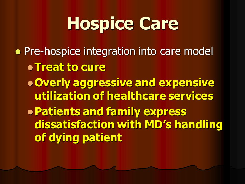 Hospice Care Pre-hospice integration into care model Pre-hospice integration into care model Treat to cure Treat to cure Overly aggressive and expensi
