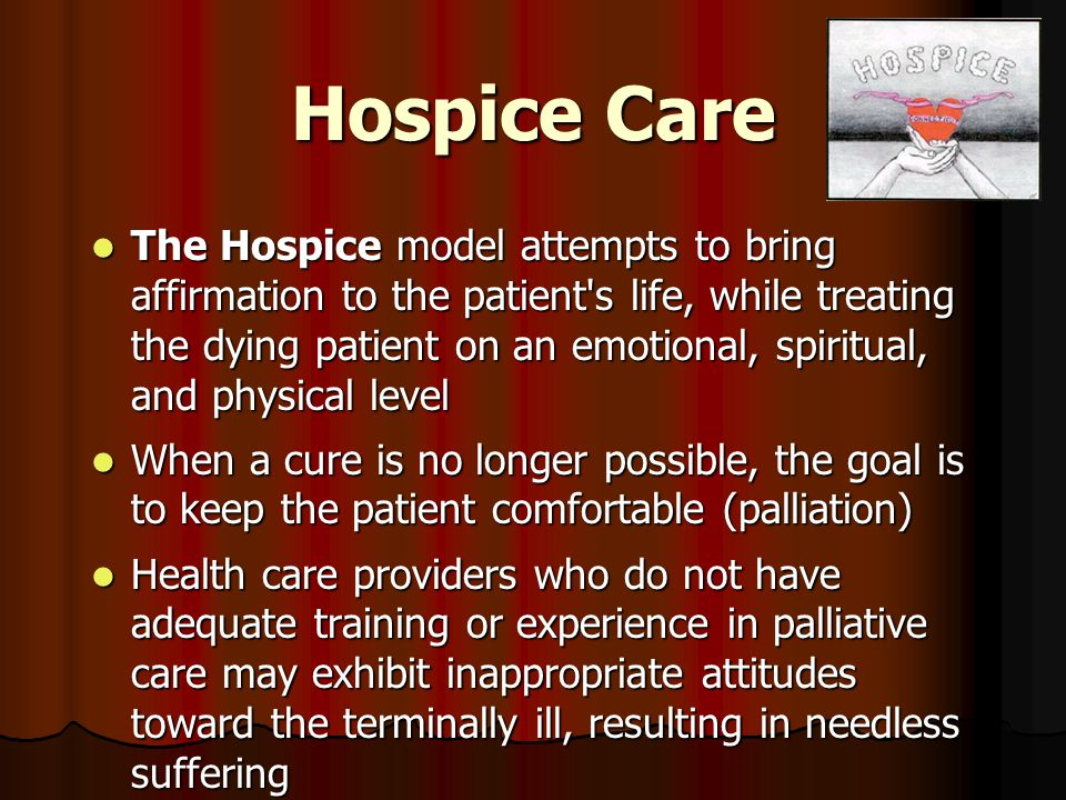 Hospice Care The Hospice model attempts to bring affirmation to the patient s life, while treating the dying patient on an emotional, spiritual, and physical level The Hospice model attempts to bring affirmation to the patient s life, while treating the dying patient on an emotional, spiritual, and physical level When a cure is no longer possible, the goal is to keep the patient comfortable (palliation) When a cure is no longer possible, the goal is to keep the patient comfortable (palliation) Health care providers who do not have adequate training or experience in palliative care may exhibit inappropriate attitudes toward the terminally ill, resulting in needless suffering Health care providers who do not have adequate training or experience in palliative care may exhibit inappropriate attitudes toward the terminally ill, resulting in needless suffering