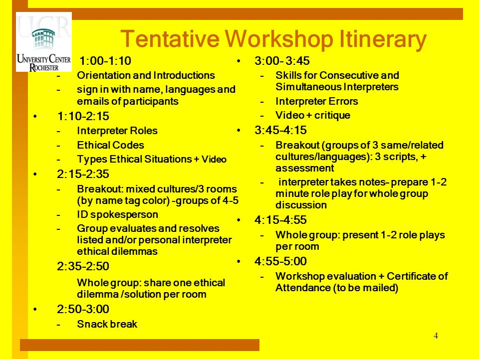 4 Tentative Workshop Itinerary 1:00-1:10 –Orientation and Introductions –sign in with name, languages and emails of participants 1:10-2:15 –Interpreter Roles –Ethical Codes –Types Ethical Situations + Video 2:15-2:35 –Breakout: mixed cultures/3 rooms (by name tag color) -groups of 4-5 –ID spokesperson –Group evaluates and resolves listed and/or personal interpreter ethical dilemmas 2:35-2:50 Whole group: share one ethical dilemma /solution per room 2:50-3:00 –Snack break 3:00- 3:45 –Skills for Consecutive and Simultaneous Interpreters –Interpreter Errors –Video + critique 3:45-4:15 –Breakout (groups of 3 same/related cultures/languages): 3 scripts, + assessment – interpreter takes notes– prepare 1-2 minute role play for whole group discussion 4:15-4:55 –Whole group: present 1-2 role plays per room 4:55-5:00 –Workshop evaluation + Certificate of Attendance (to be mailed)