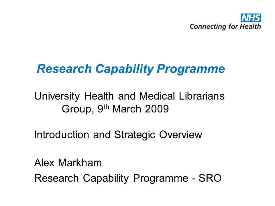 University Health and Medical Librarians Group, 9 th March 2009 Introduction and Strategic Overview Alex Markham Research Capability Programme - SRO R
