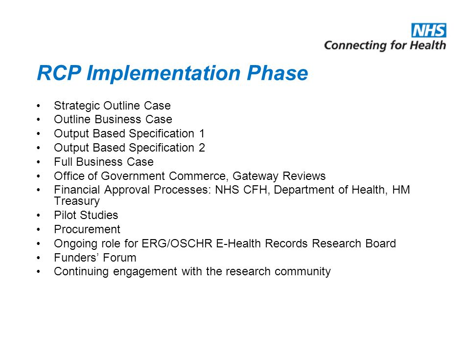 RCP Implementation Phase Strategic Outline Case Outline Business Case Output Based Specification 1 Output Based Specification 2 Full Business Case Office of Government Commerce, Gateway Reviews Financial Approval Processes: NHS CFH, Department of Health, HM Treasury Pilot Studies Procurement Ongoing role for ERG/OSCHR E-Health Records Research Board Funders Forum Continuing engagement with the research community