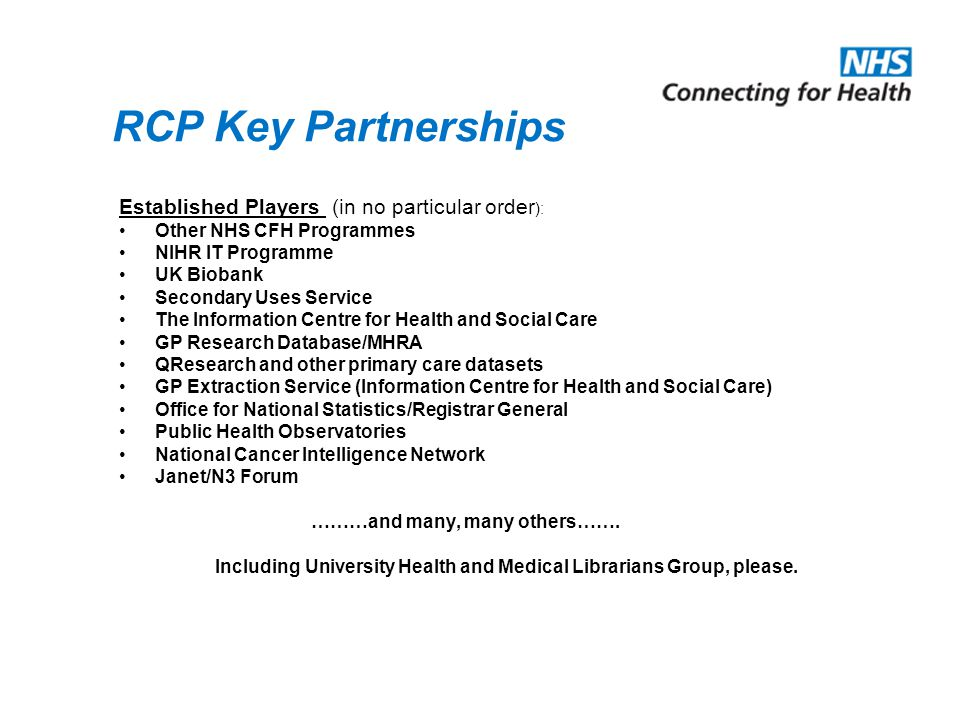 RCP Key Partnerships Established Players (in no particular order ): Other NHS CFH Programmes NIHR IT Programme UK Biobank Secondary Uses Service The Information Centre for Health and Social Care GP Research Database/MHRA QResearch and other primary care datasets GP Extraction Service (Information Centre for Health and Social Care) Office for National Statistics/Registrar General Public Health Observatories National Cancer Intelligence Network Janet/N3 Forum ………and many, many others…….
