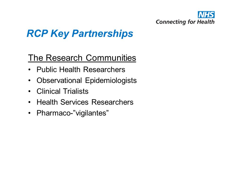 RCP Key Partnerships The Research Communities Public Health Researchers Observational Epidemiologists Clinical Trialists Health Services Researchers Pharmaco-vigilantes
