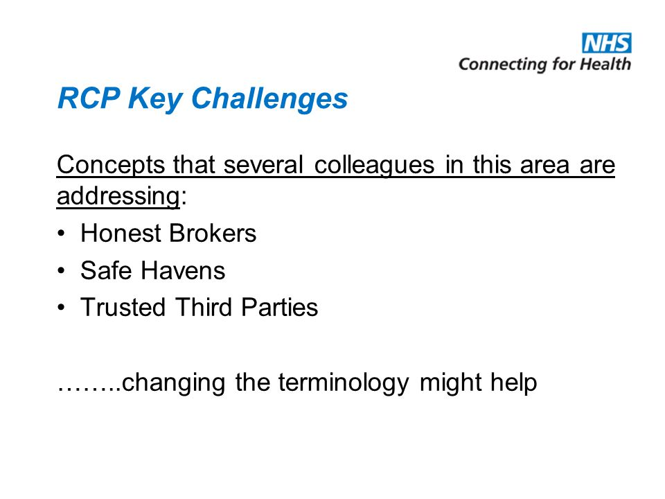 RCP Key Challenges Concepts that several colleagues in this area are addressing: Honest Brokers Safe Havens Trusted Third Parties ……..changing the terminology might help