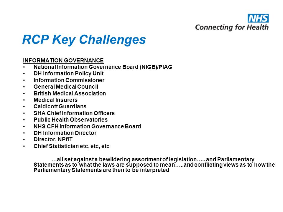 RCP Key Challenges INFORMATION GOVERNANCE National Information Governance Board (NIGB)/PIAG DH Information Policy Unit Information Commissioner General Medical Council British Medical Association Medical Insurers Caldicott Guardians SHA Chief Information Officers Public Health Observatories NHS CFH Information Governance Board DH Information Director Director, NPfIT Chief Statistician etc, etc, etc …all set against a bewildering assortment of legislation…..