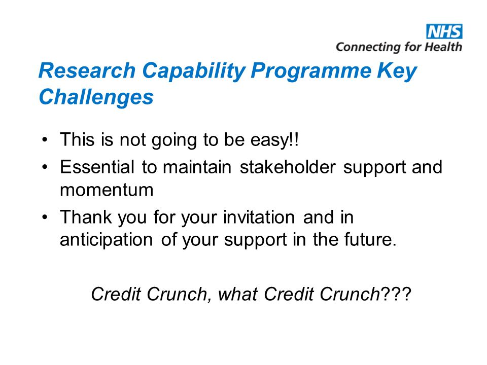 Research Capability Programme Key Challenges This is not going to be easy!! Essential to maintain stakeholder support and momentum Thank you for your