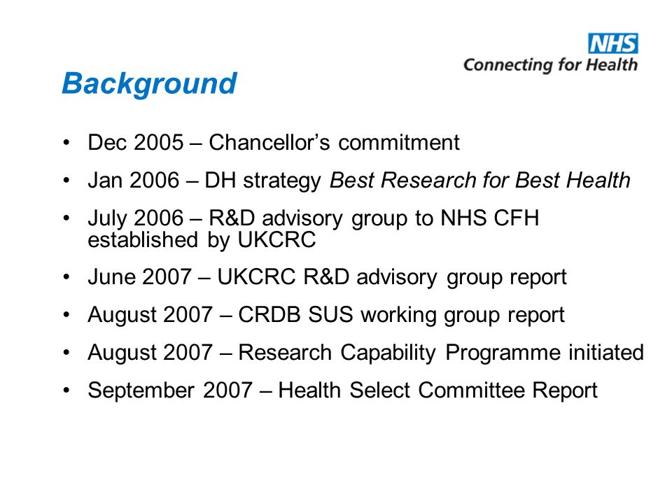 Background Dec 2005 – Chancellors commitment Jan 2006 – DH strategy Best Research for Best Health July 2006 – R&D advisory group to NHS CFH establishe