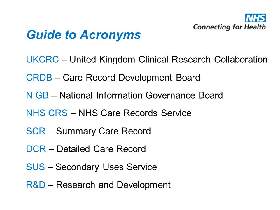Guide to Acronyms UKCRC – United Kingdom Clinical Research Collaboration CRDB – Care Record Development Board NIGB – National Information Governance B
