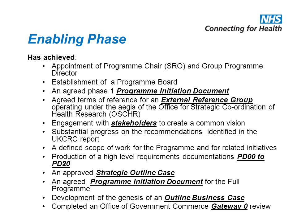 Enabling Phase Has achieved: Appointment of Programme Chair (SRO) and Group Programme Director Establishment of a Programme Board An agreed phase 1 Programme Initiation Document Agreed terms of reference for an External Reference Group operating under the aegis of the Office for Strategic Co-ordination of Health Research (OSCHR) Engagement with stakeholders to create a common vision Substantial progress on the recommendations identified in the UKCRC report A defined scope of work for the Programme and for related initiatives Production of a high level requirements documentations PD00 to PD20 An approved Strategic Outline Case An agreed Programme Initiation Document for the Full Programme Development of the genesis of an Outline Business Case Completed an Office of Government Commerce Gateway 0 review