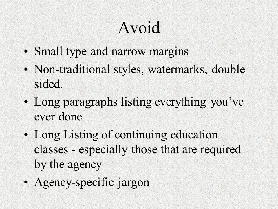 Avoid Small type and narrow margins Non-traditional styles, watermarks, double sided. Long paragraphs listing everything youve ever done Long Listing