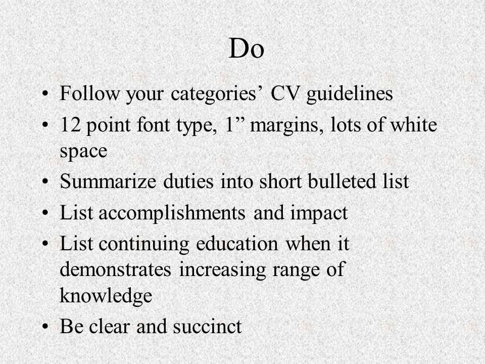 Do Follow your categories CV guidelines 12 point font type, 1 margins, lots of white space Summarize duties into short bulleted list List accomplishme