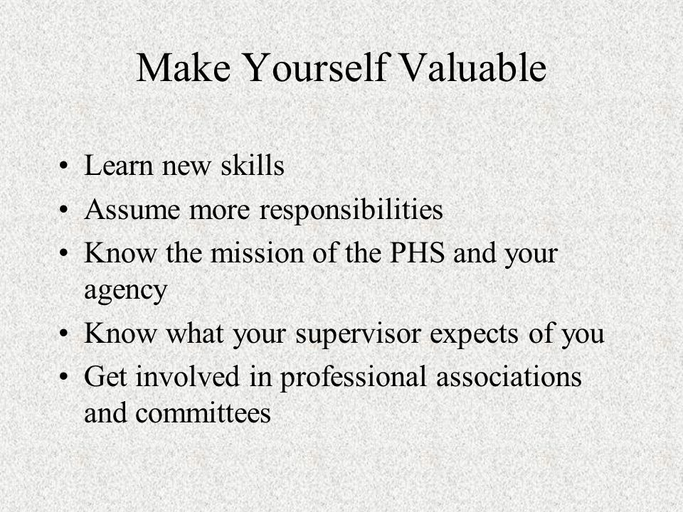 Make Yourself Valuable Learn new skills Assume more responsibilities Know the mission of the PHS and your agency Know what your supervisor expects of