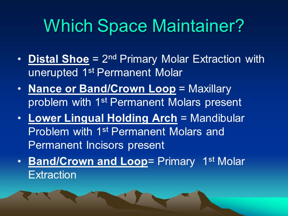 Which Space Maintainer? Distal Shoe = 2 nd Primary Molar Extraction with unerupted 1 st Permanent Molar Nance or Band/Crown Loop = Maxillary problem w