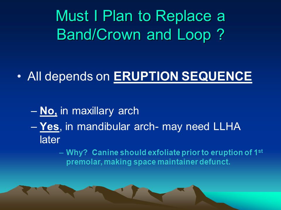 Must I Plan to Replace a Band/Crown and Loop ? All depends on ERUPTION SEQUENCE –No, in maxillary arch –Yes, in mandibular arch- may need LLHA later –