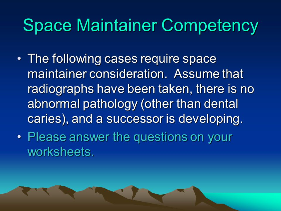Space Maintainer Competency The following cases require space maintainer consideration. Assume that radiographs have been taken, there is no abnormal