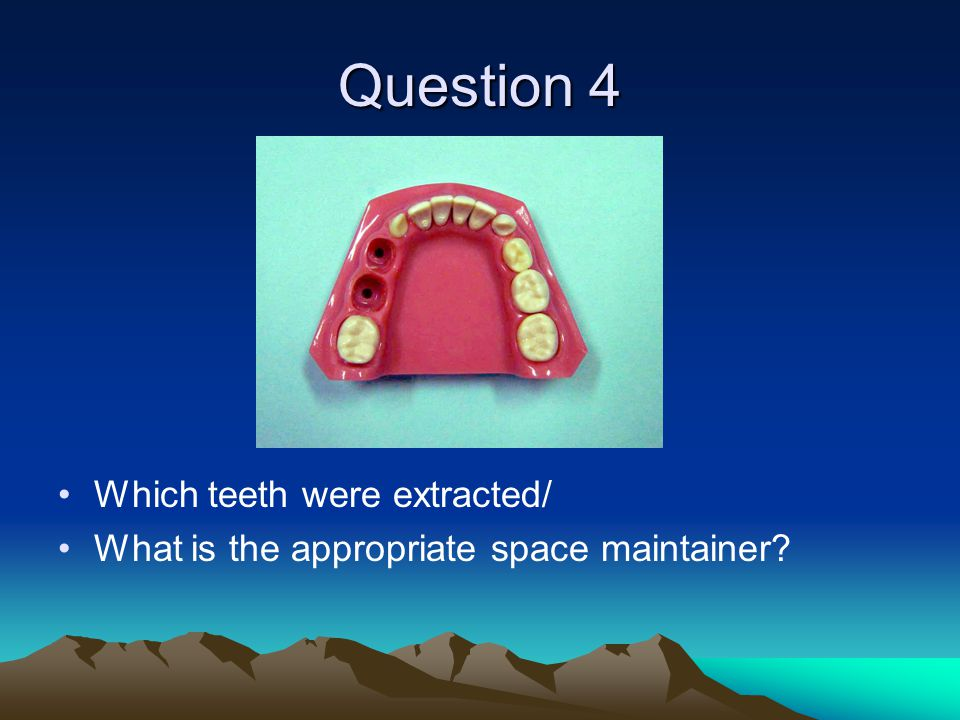 Question 4 Which teeth were extracted/ What is the appropriate space maintainer?