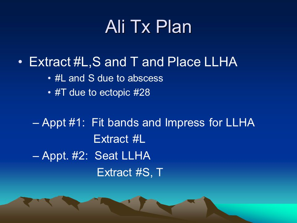 Ali Tx Plan Extract #L,S and T and Place LLHA #L and S due to abscess #T due to ectopic #28 –Appt #1: Fit bands and Impress for LLHA Extract #L –Appt.