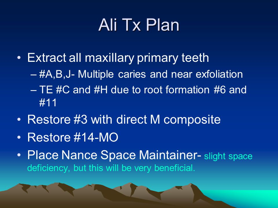Ali Tx Plan Extract all maxillary primary teeth –#A,B,J- Multiple caries and near exfoliation –TE #C and #H due to root formation #6 and #11 Restore #