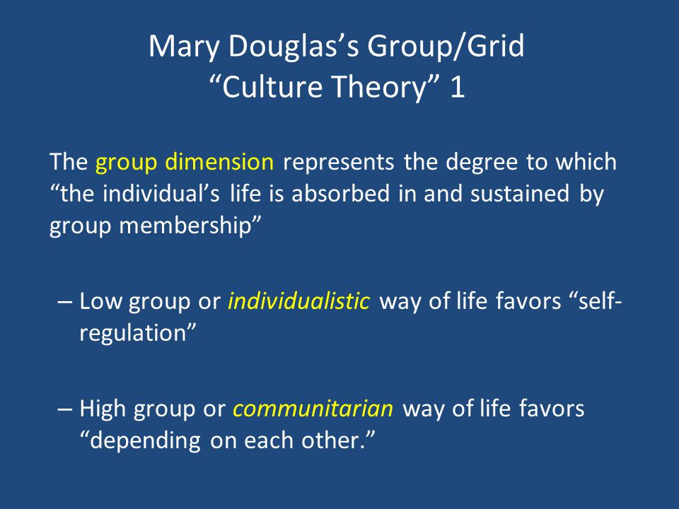 Mary Douglass Group/Grid Culture Theory 1 The group dimension represents the degree to which the individuals life is absorbed in and sustained by grou