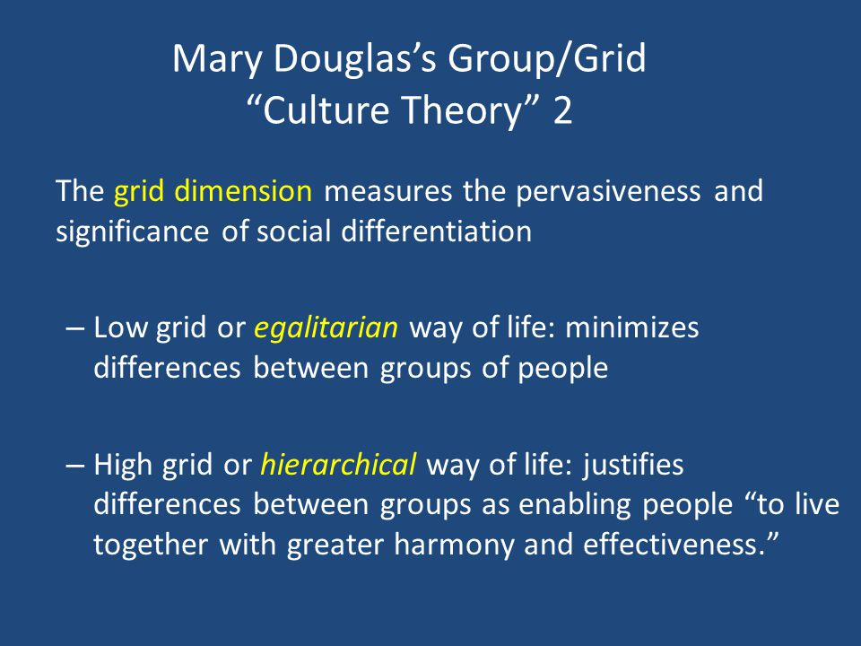 The grid dimension measures the pervasiveness and significance of social differentiation – Low grid or egalitarian way of life: minimizes differences