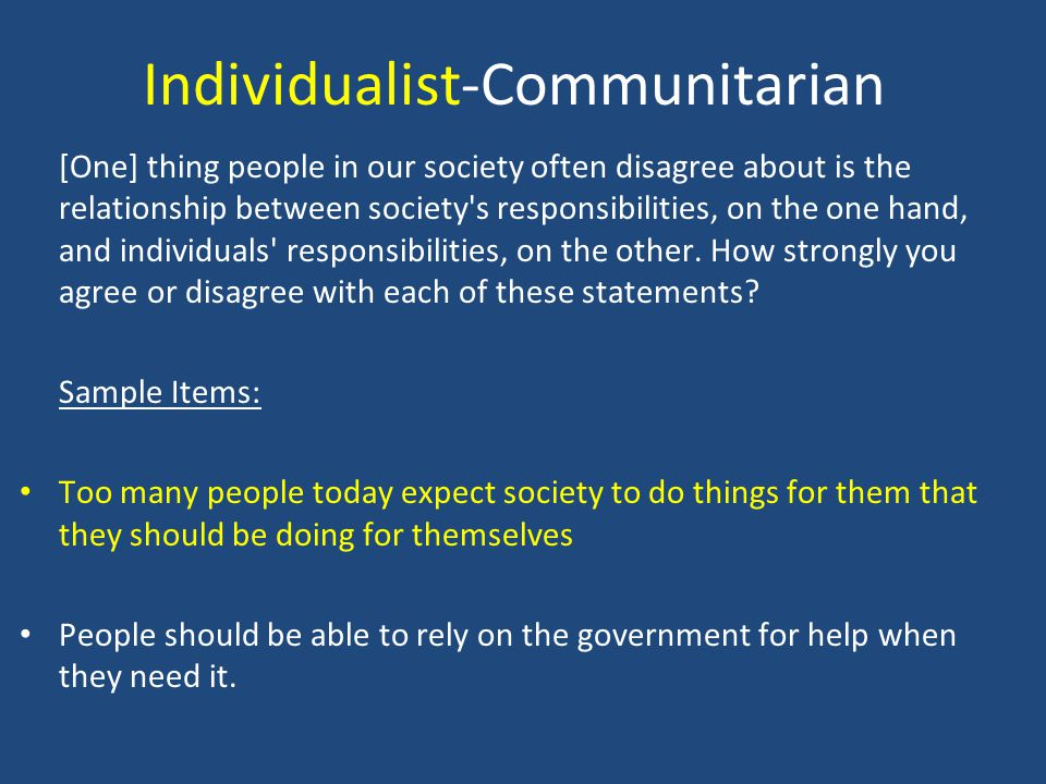 Individualist-Communitarian [One] thing people in our society often disagree about is the relationship between society's responsibilities, on the one