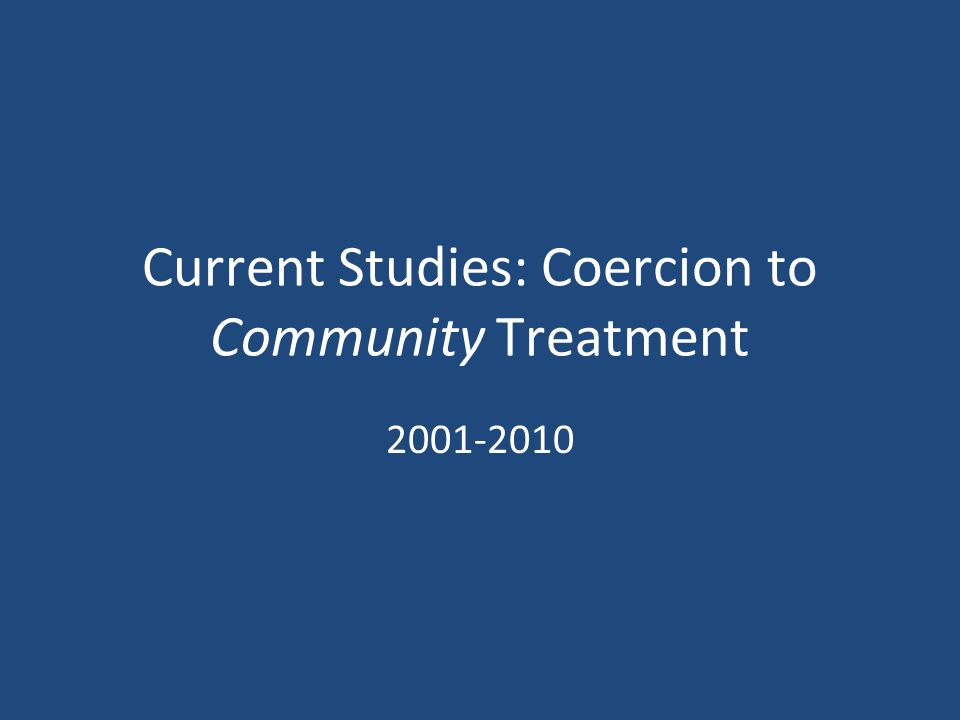 Current Studies: Coercion to Community Treatment 2001-2010