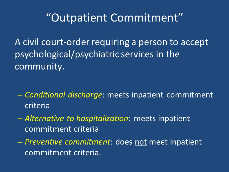 Outpatient Commitment A civil court-order requiring a person to accept psychological/psychiatric services in the community. – Conditional discharge: m
