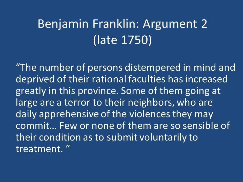 Benjamin Franklin: Argument 2 (late 1750) The number of persons distempered in mind and deprived of their rational faculties has increased greatly in