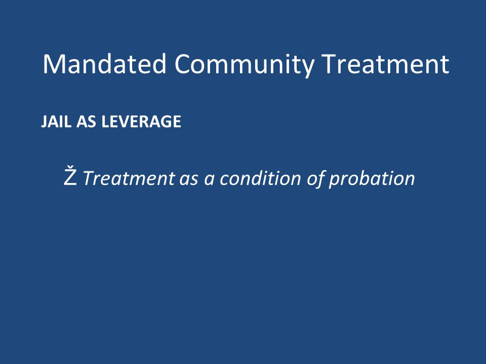 Mandated Community Treatment JAIL AS LEVERAGE Ž Treatment as a condition of probation