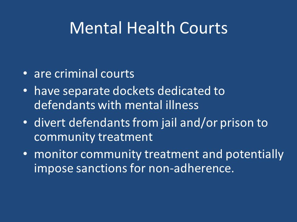 Mental Health Courts are criminal courts have separate dockets dedicated to defendants with mental illness divert defendants from jail and/or prison to community treatment monitor community treatment and potentially impose sanctions for non-adherence.
