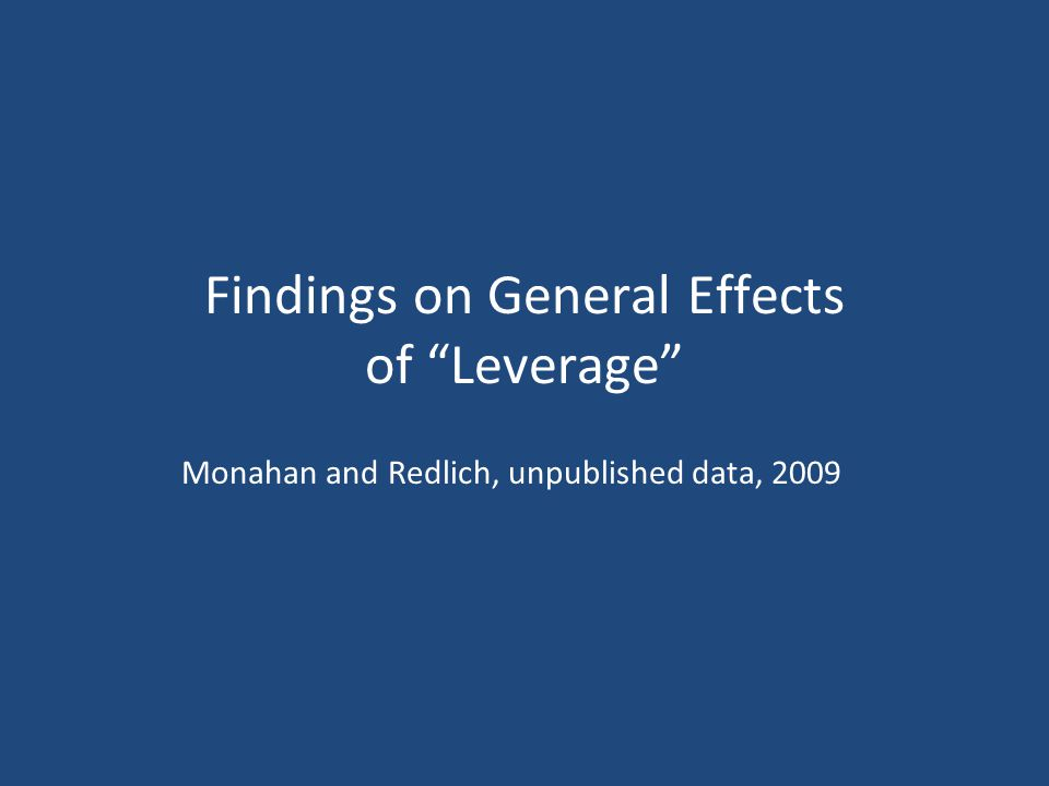 Findings on General Effects of Leverage Monahan and Redlich, unpublished data, 2009