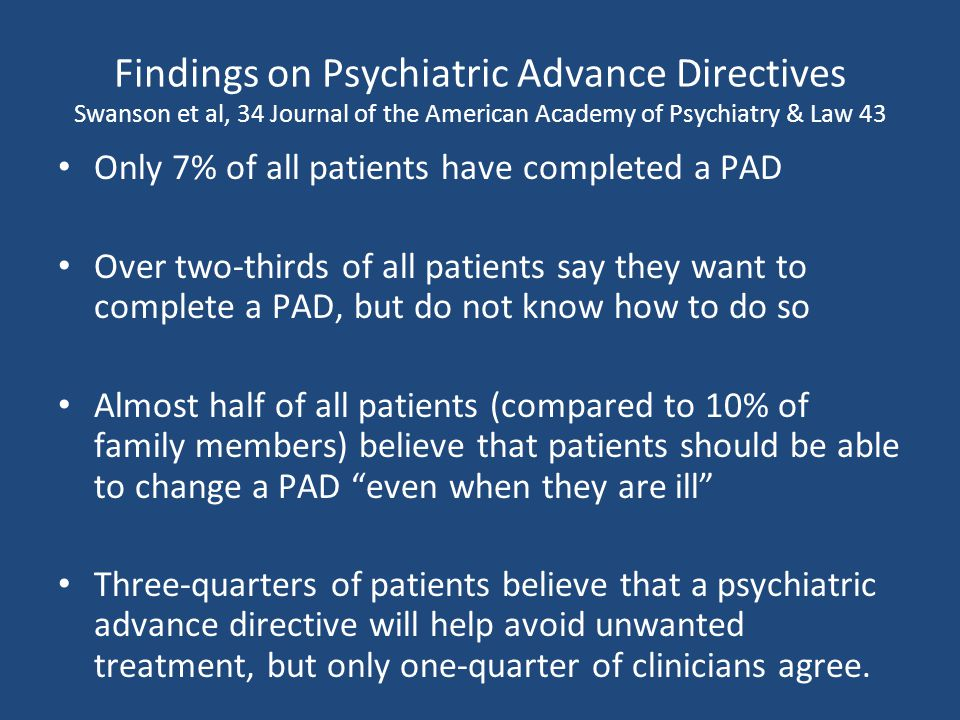 Findings on Psychiatric Advance Directives Swanson et al, 34 Journal of the American Academy of Psychiatry & Law 43 Only 7% of all patients have completed a PAD Over two-thirds of all patients say they want to complete a PAD, but do not know how to do so Almost half of all patients (compared to 10% of family members) believe that patients should be able to change a PAD even when they are ill Three-quarters of patients believe that a psychiatric advance directive will help avoid unwanted treatment, but only one-quarter of clinicians agree.