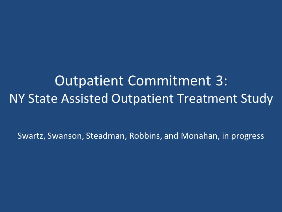 Outpatient Commitment 3: NY State Assisted Outpatient Treatment Study Swartz, Swanson, Steadman, Robbins, and Monahan, in progress