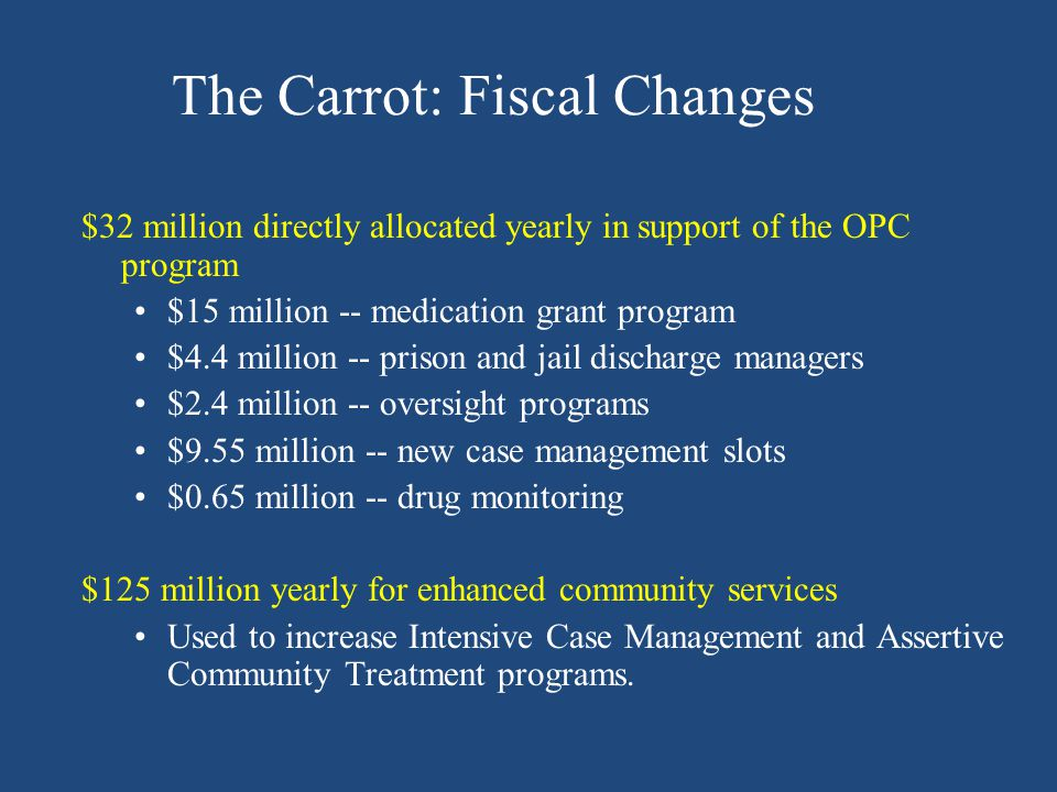 The Carrot: Fiscal Changes $32 million directly allocated yearly in support of the OPC program $15 million -- medication grant program $4.4 million --