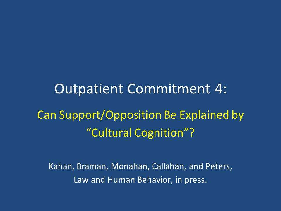 Outpatient Commitment 4: Can Support/Opposition Be Explained by Cultural Cognition? Kahan, Braman, Monahan, Callahan, and Peters, Law and Human Behavi