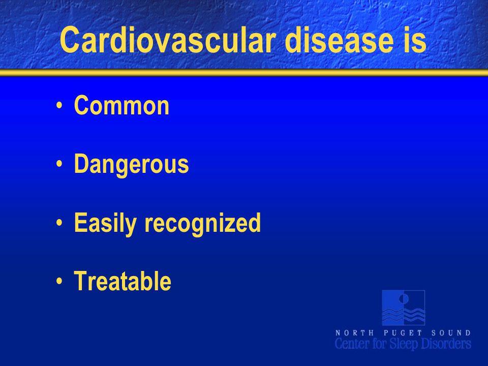Cardiovascular disease is Common Dangerous Easily recognized Treatable