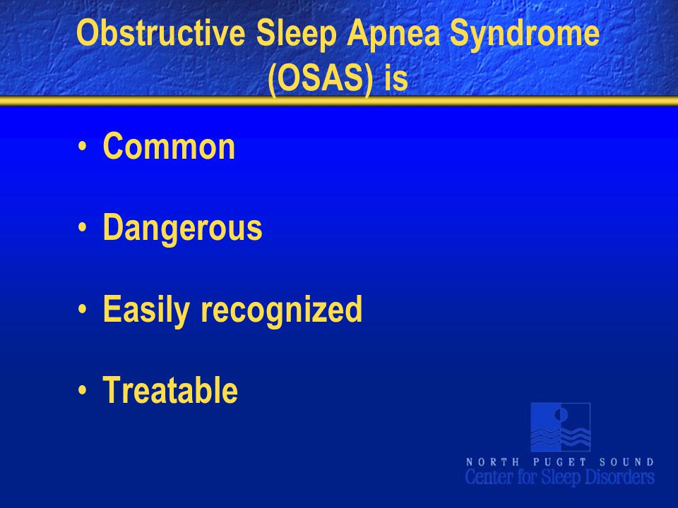 Obstructive Sleep Apnea Syndrome (OSAS) is Common Dangerous Easily recognized Treatable