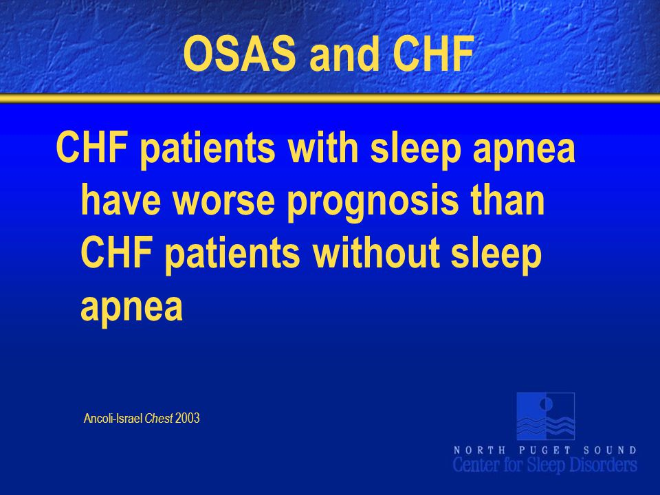 OSAS and CHF CHF patients with sleep apnea have worse prognosis than CHF patients without sleep apnea Ancoli-Israel Chest 2003