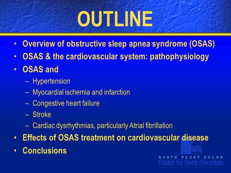 OUTLINE Overview of obstructive sleep apnea syndrome (OSAS) OSAS & the cardiovascular system: pathophysiology OSAS and –Hypertension –Myocardial ische