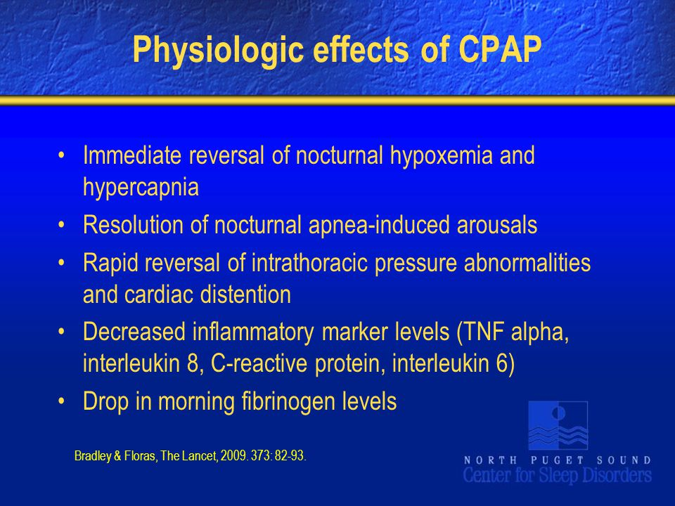 Physiologic effects of CPAP Immediate reversal of nocturnal hypoxemia and hypercapnia Resolution of nocturnal apnea-induced arousals Rapid reversal of