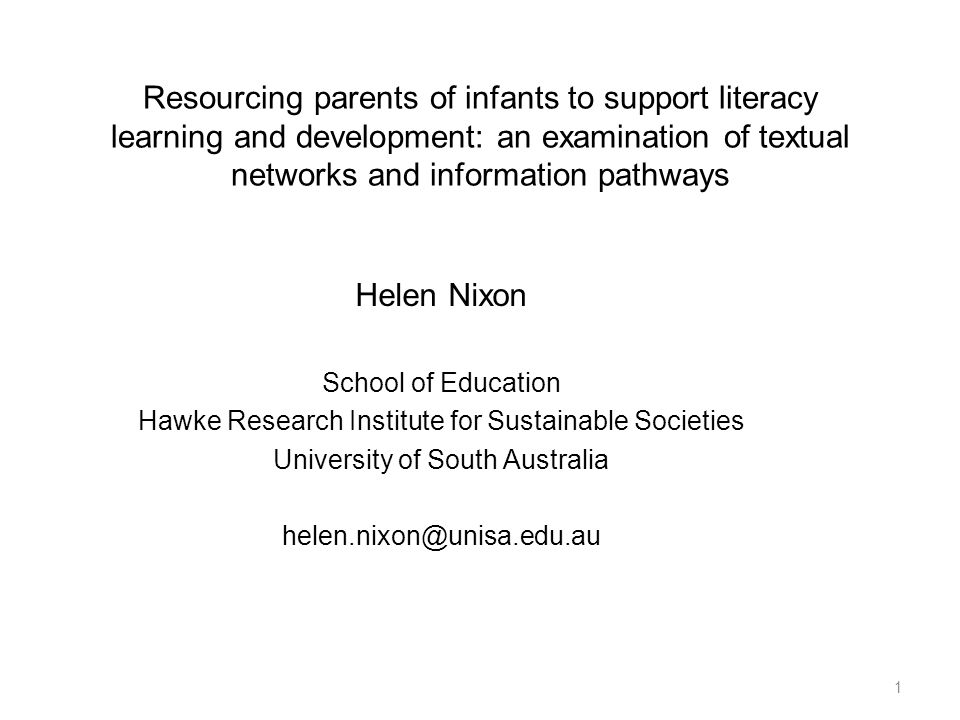 Resourcing parents of infants to support literacy learning and development: an examination of textual networks and information pathways Helen Nixon School of Education Hawke Research Institute for Sustainable Societies University of South Australia helen.nixon@unisa.edu.au 1