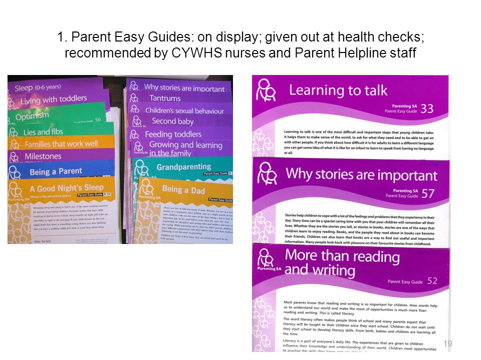 1. Parent Easy Guides: on display; given out at health checks; recommended by CYWHS nurses and Parent Helpline staff 19