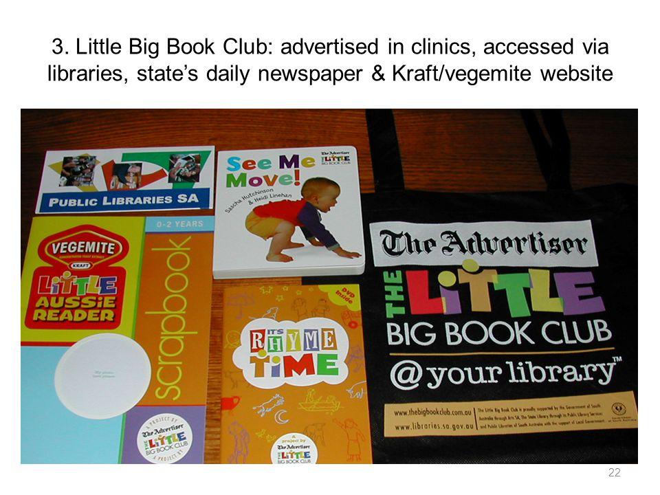 3. Little Big Book Club: advertised in clinics, accessed via libraries, states daily newspaper & Kraft/vegemite website 22